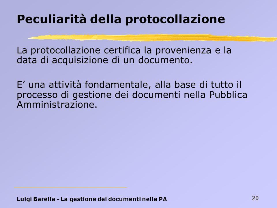 Luigi Barella - La gestione dei documenti nella PA 20 Peculiarità della protocollazione La protocollazione certifica la provenienza e la data di acqui