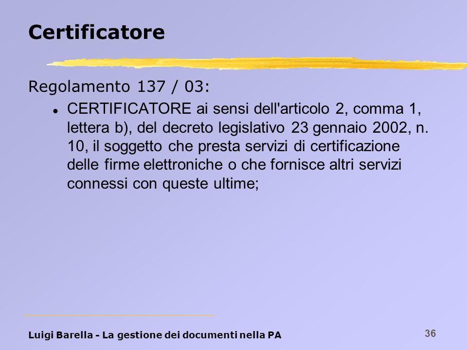 Luigi Barella - La gestione dei documenti nella PA 36 Certificatore Regolamento 137 / 03: l CERTIFICATORE ai sensi dell'articolo 2, comma 1, lettera b