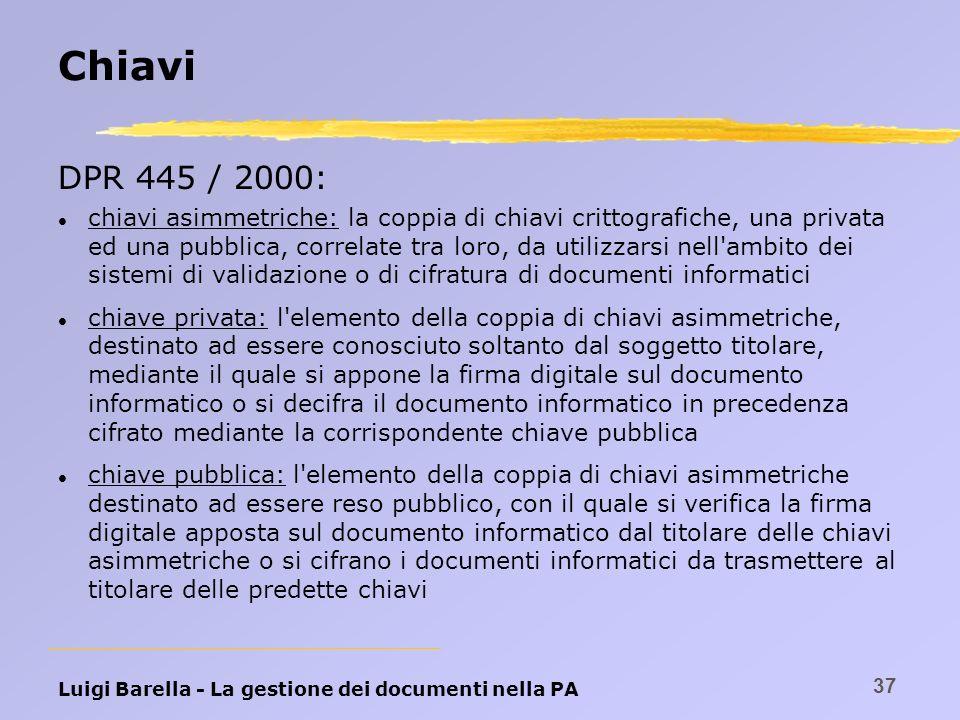Luigi Barella - La gestione dei documenti nella PA 37 Chiavi DPR 445 / 2000: l chiavi asimmetriche: la coppia di chiavi crittografiche, una privata ed