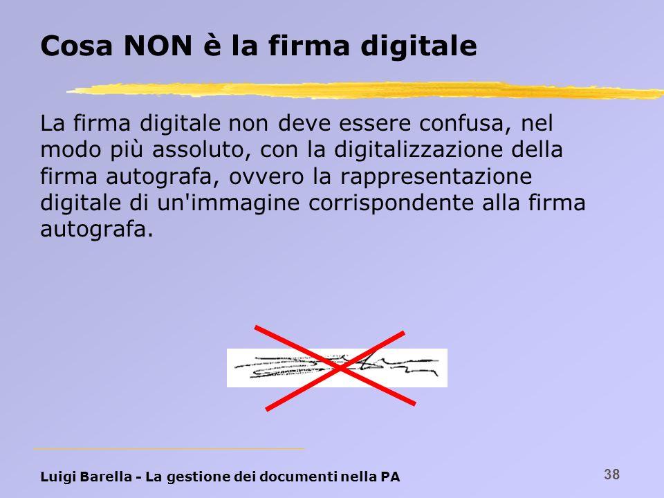 Luigi Barella - La gestione dei documenti nella PA 38 Cosa NON è la firma digitale La firma digitale non deve essere confusa, nel modo più assoluto, c