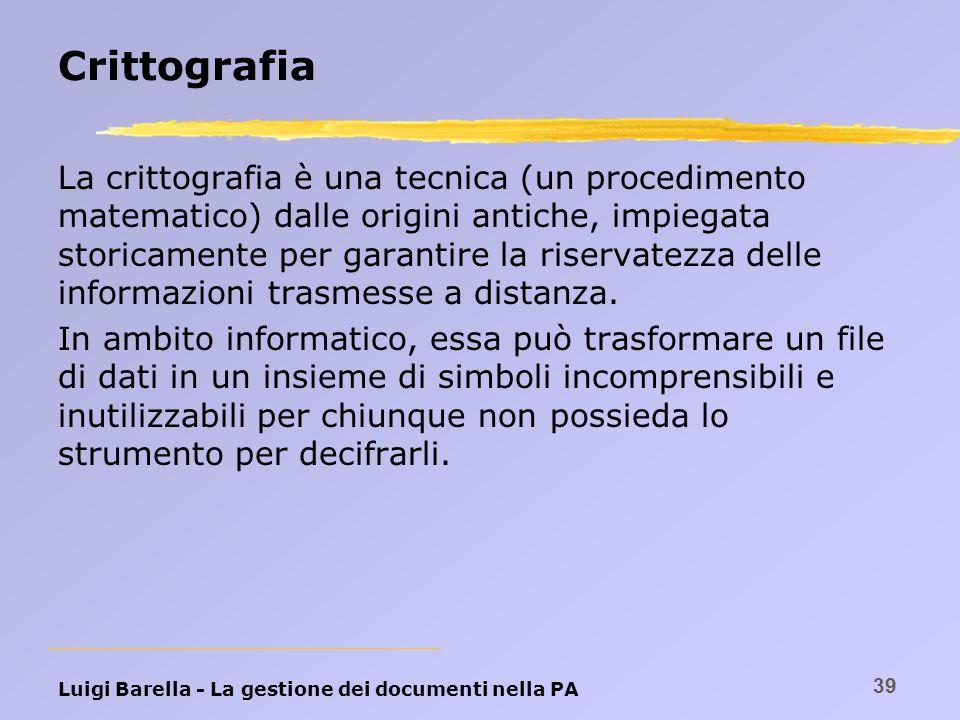 Luigi Barella - La gestione dei documenti nella PA 39 Crittografia La crittografia è una tecnica (un procedimento matematico) dalle origini antiche, i