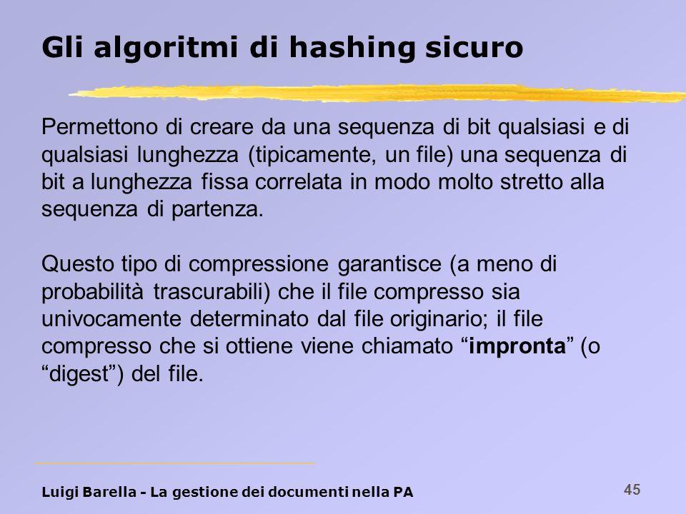 Luigi Barella - La gestione dei documenti nella PA 45 Gli algoritmi di hashing sicuro Permettono di creare da una sequenza di bit qualsiasi e di quals