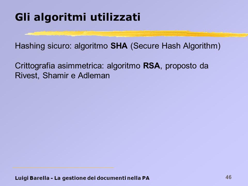 Luigi Barella - La gestione dei documenti nella PA 46 Gli algoritmi utilizzati Hashing sicuro: algoritmo SHA (Secure Hash Algorithm) Crittografia asim
