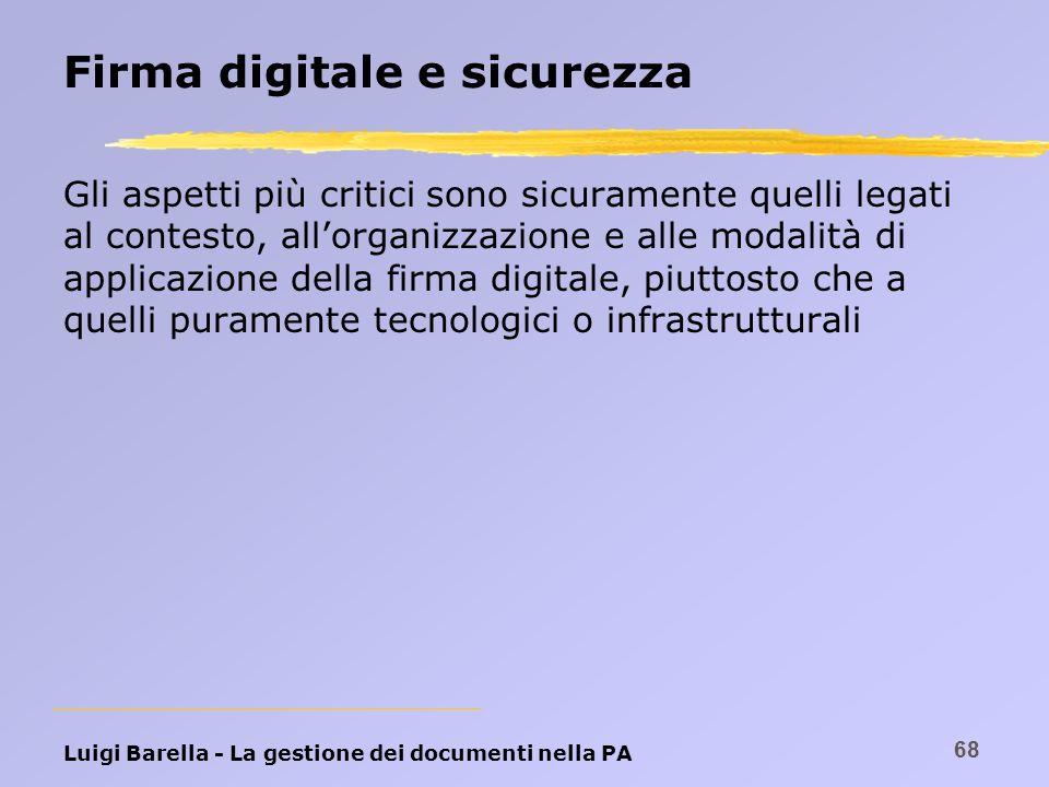 Luigi Barella - La gestione dei documenti nella PA 68 Firma digitale e sicurezza Gli aspetti più critici sono sicuramente quelli legati al contesto, a