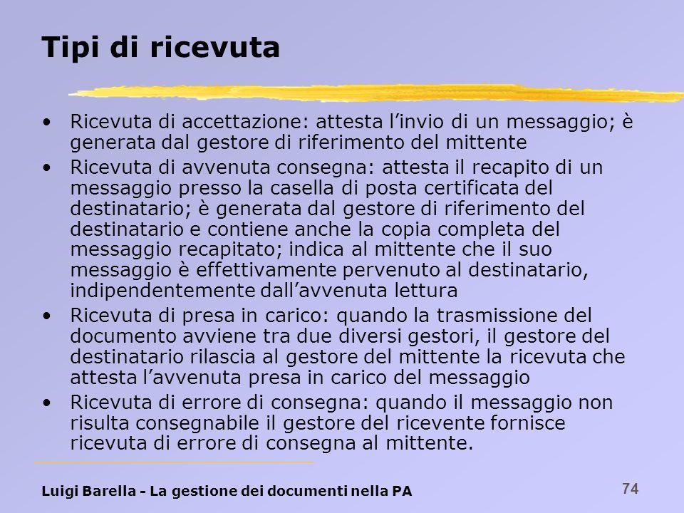 Luigi Barella - La gestione dei documenti nella PA 74 Tipi di ricevuta Ricevuta di accettazione: attesta linvio di un messaggio; è generata dal gestor