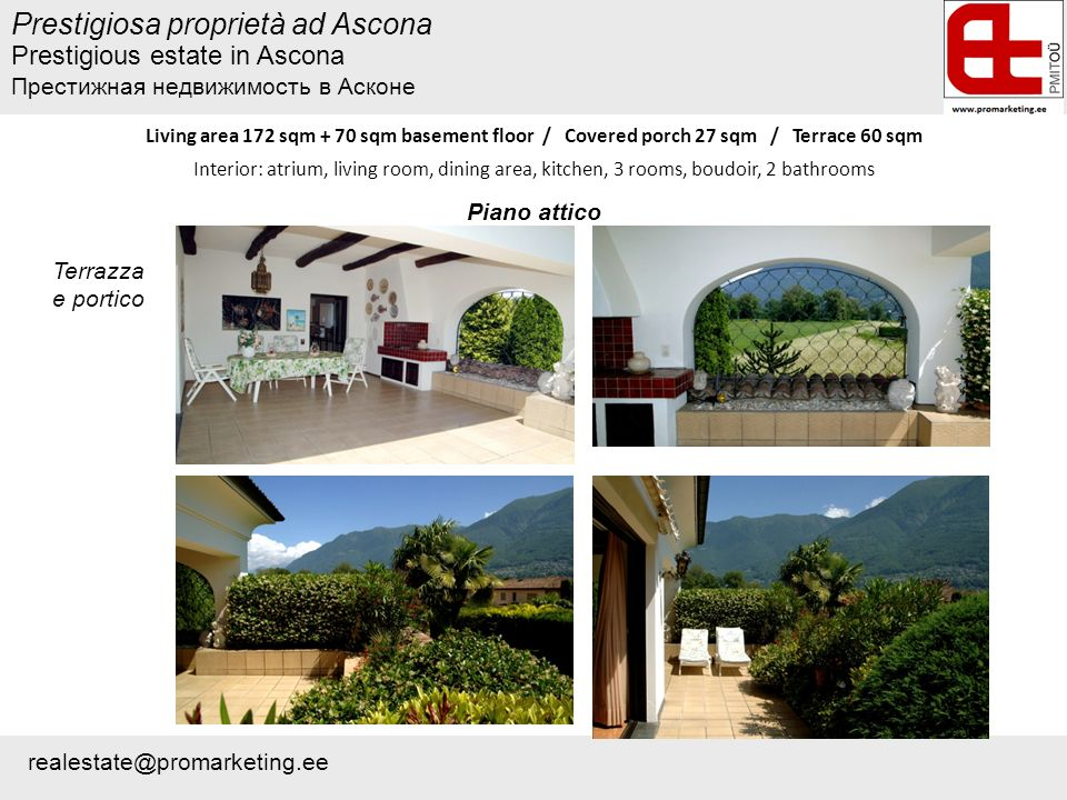 Prestigiosa proprietà ad Ascona Living area 172 sqm + 70 sqm basement floor / Covered porch 27 sqm / Terrace 60 sqm Interior: atrium, living room, dining area, kitchen, 3 rooms, boudoir, 2 bathrooms Terrazza e portico Piano attico Prestigious estate in Ascona Престижная недвижимость в Асконе realestate@promarketing.ee