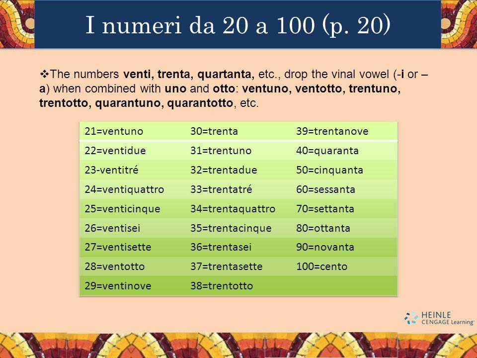 I numeri da 20 a 100 (p. 20) The numbers venti, trenta, quartanta, etc., drop the vinal vowel (-i or – a) when combined with uno and otto: ventuno, ve