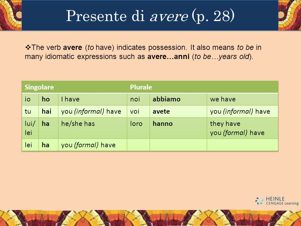 Presente di avere (p. 28) The verb avere (to have) indicates possession. It also means to be in many idiomatic expressions such as avere…anni (to be…y