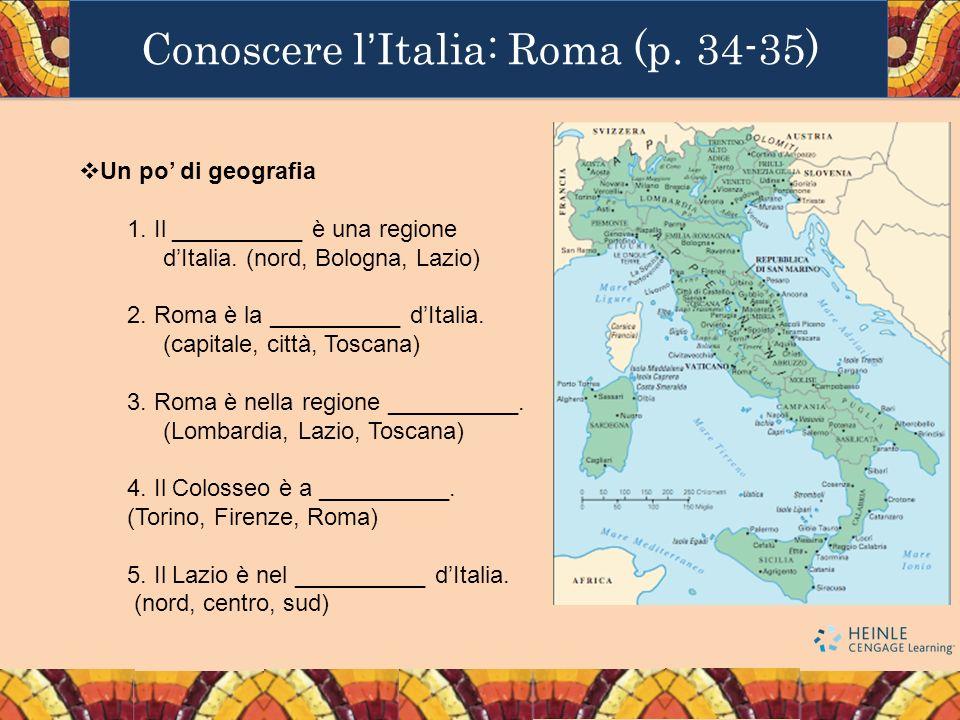 Conoscere lItalia: Roma (p. 34-35) Un po di geografia 1. Il __________ è una regione dItalia. (nord, Bologna, Lazio) 2. Roma è la __________ dItalia.