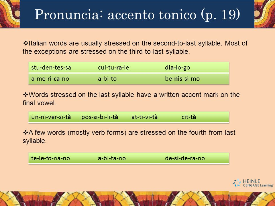 Pronuncia: accento tonico (p. 19) Italian words are usually stressed on the second-to-last syllable. Most of the exceptions are stressed on the third-