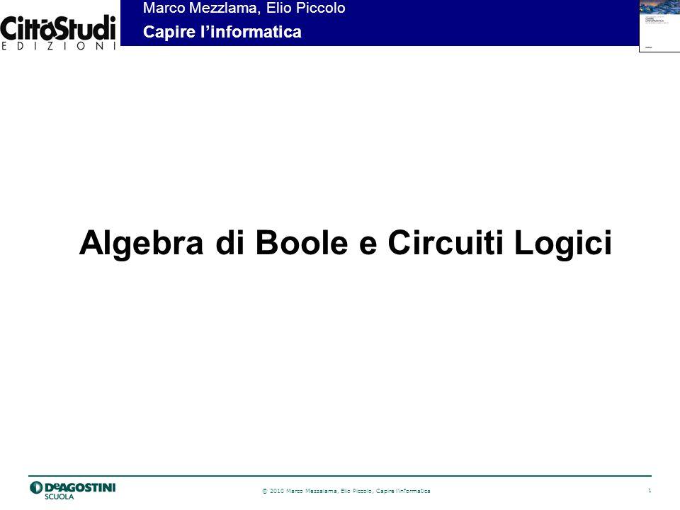 © 2010 Marco Mezzalama, Elio Piccolo, Capire linformatica 1 Marco Mezzlama, Elio Piccolo Capire linformatica Algebra di Boole e Circuiti Logici