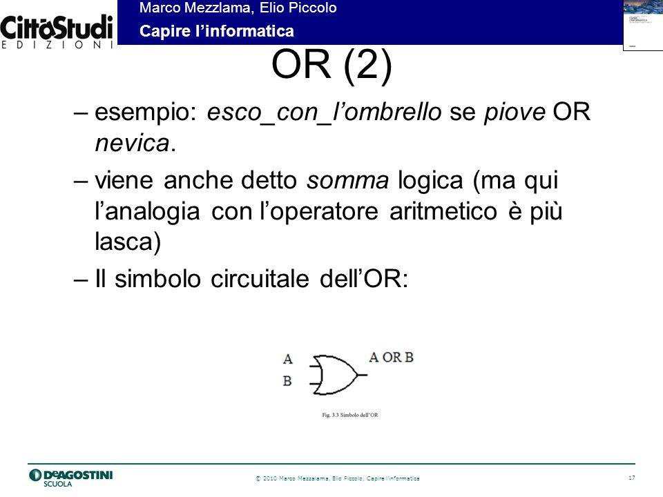 © 2010 Marco Mezzalama, Elio Piccolo, Capire linformatica 17 Marco Mezzlama, Elio Piccolo Capire linformatica OR (2) –esempio: esco_con_lombrello se piove OR nevica.