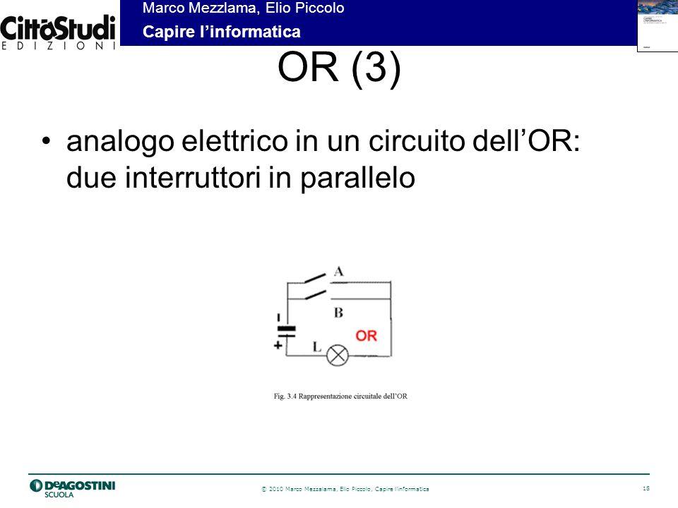© 2010 Marco Mezzalama, Elio Piccolo, Capire linformatica 18 Marco Mezzlama, Elio Piccolo Capire linformatica OR (3) analogo elettrico in un circuito dellOR: due interruttori in parallelo