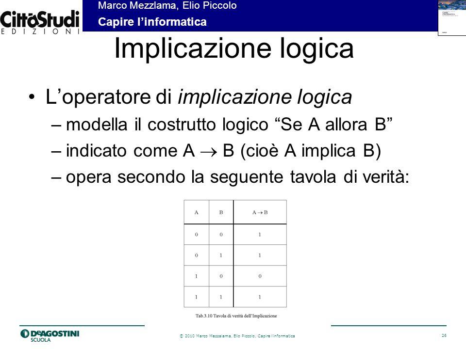 © 2010 Marco Mezzalama, Elio Piccolo, Capire linformatica 27 Marco Mezzlama, Elio Piccolo Capire linformatica Implicazione logica (2) –vale la seguente equivalenza: (la formula equivalente permette le manipolazioni algebriche) –si noti che se la premessa è Falsa (A = 0), la formula resta Vera indipendentemente da B –esempio: Se triangolo_rettangolo allora un_angolo_novanta_gradi –è il fondamento del ragionamento deduttivo