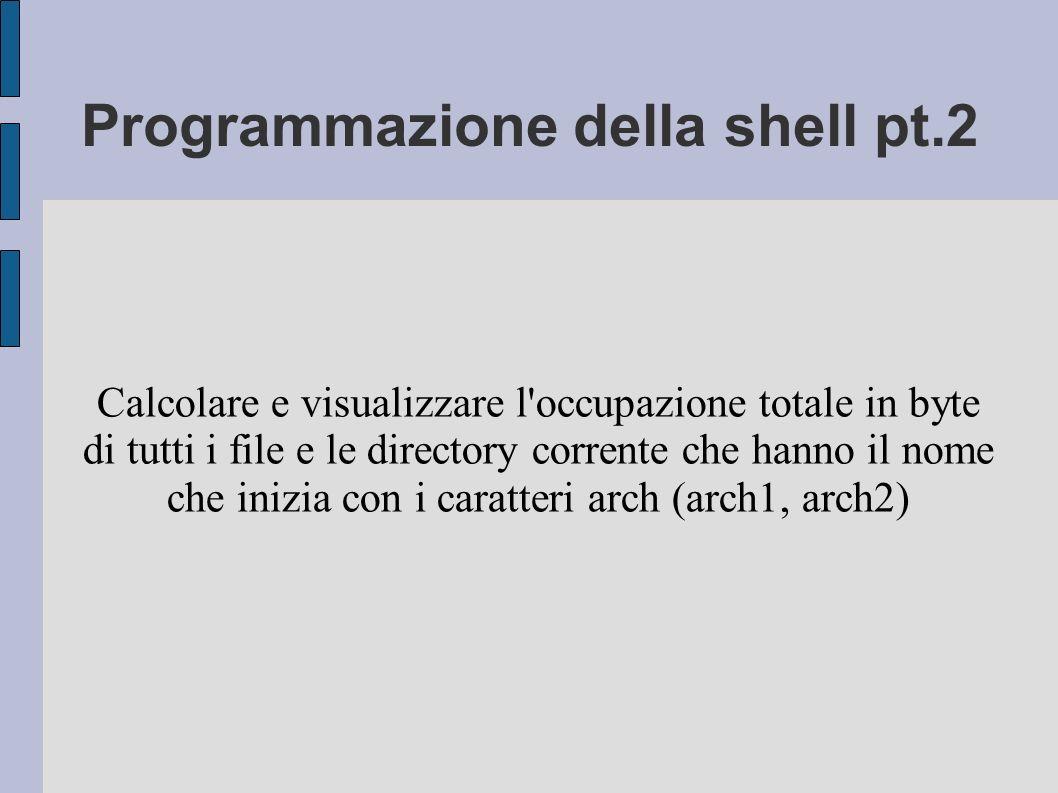 Programmazione della shell pt.2 Calcolare e visualizzare l occupazione totale in byte di tutti i file e le directory corrente che hanno il nome che inizia con i caratteri arch (arch1, arch2)