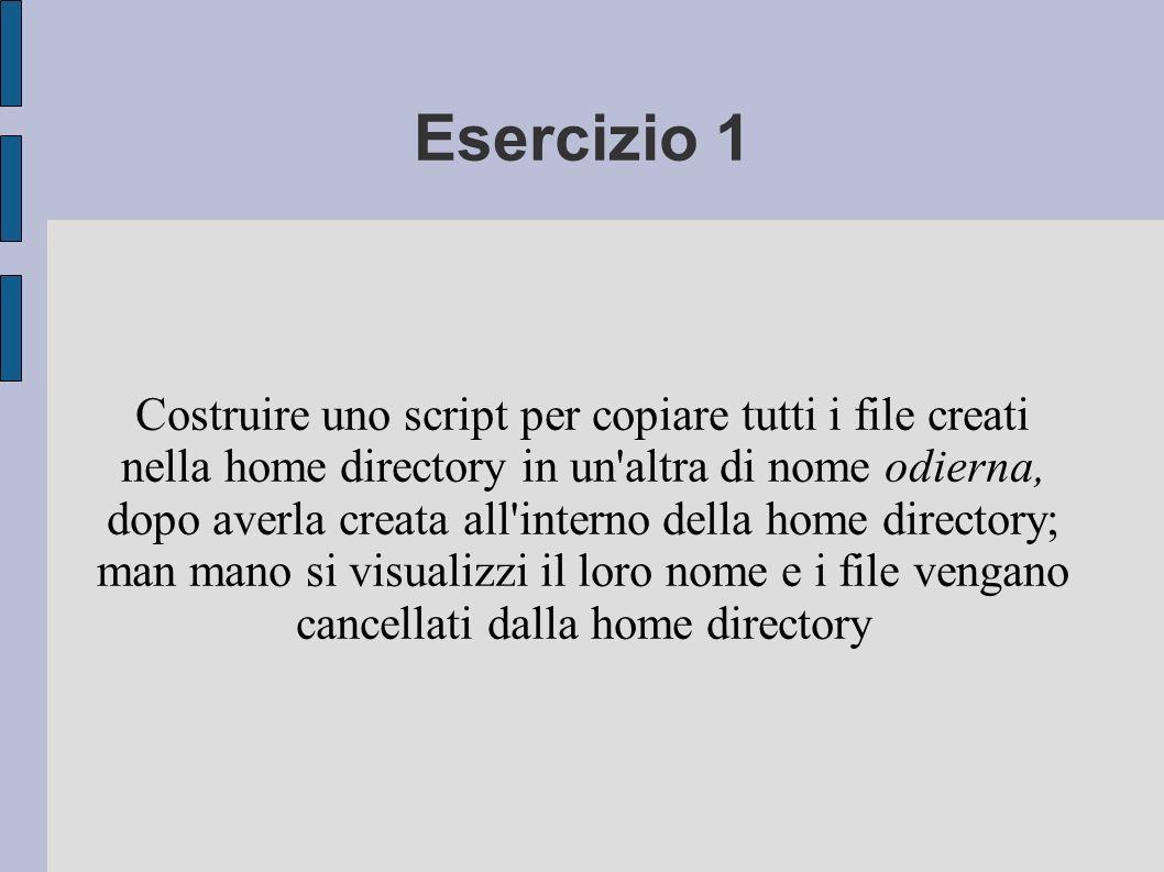 Esercizio 1 Costruire uno script per copiare tutti i file creati nella home directory in un'altra di nome odierna, dopo averla creata all'interno dell
