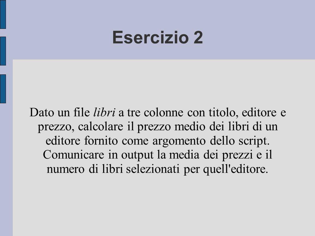 Esercizio 2 Dato un file libri a tre colonne con titolo, editore e prezzo, calcolare il prezzo medio dei libri di un editore fornito come argomento dello script.