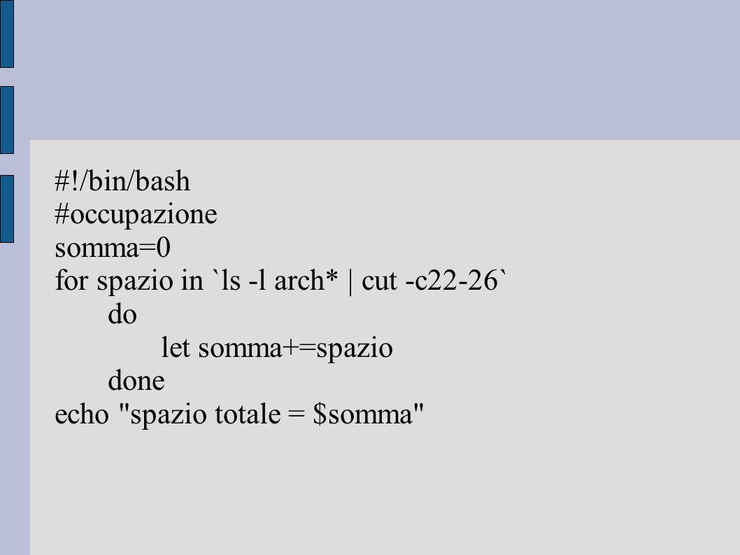 #!/bin/bash #occupazione somma=0 for spazio in `ls -l arch* | cut -c22-26` do let somma+=spazio done echo spazio totale = $somma