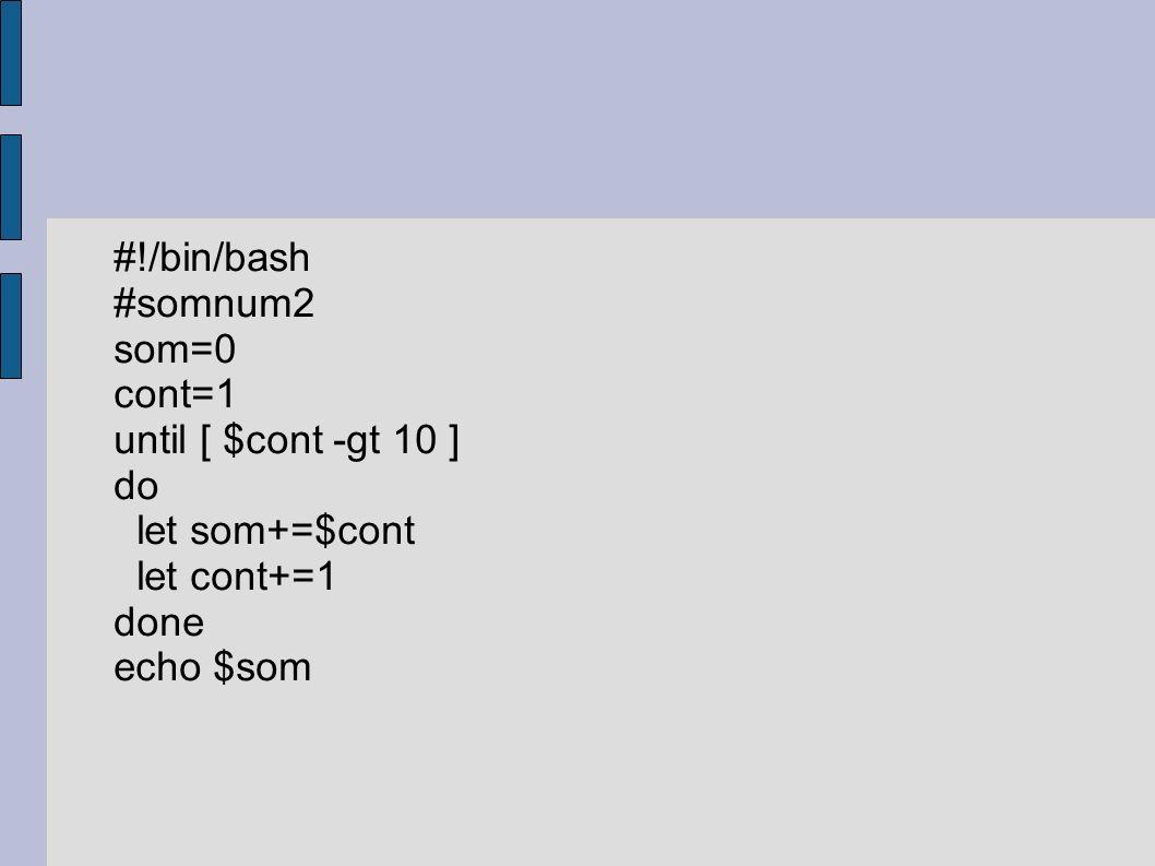 #!/bin/bash #somnum2 som=0 cont=1 until [ $cont -gt 10 ] do let som+=$cont let cont+=1 done echo $som