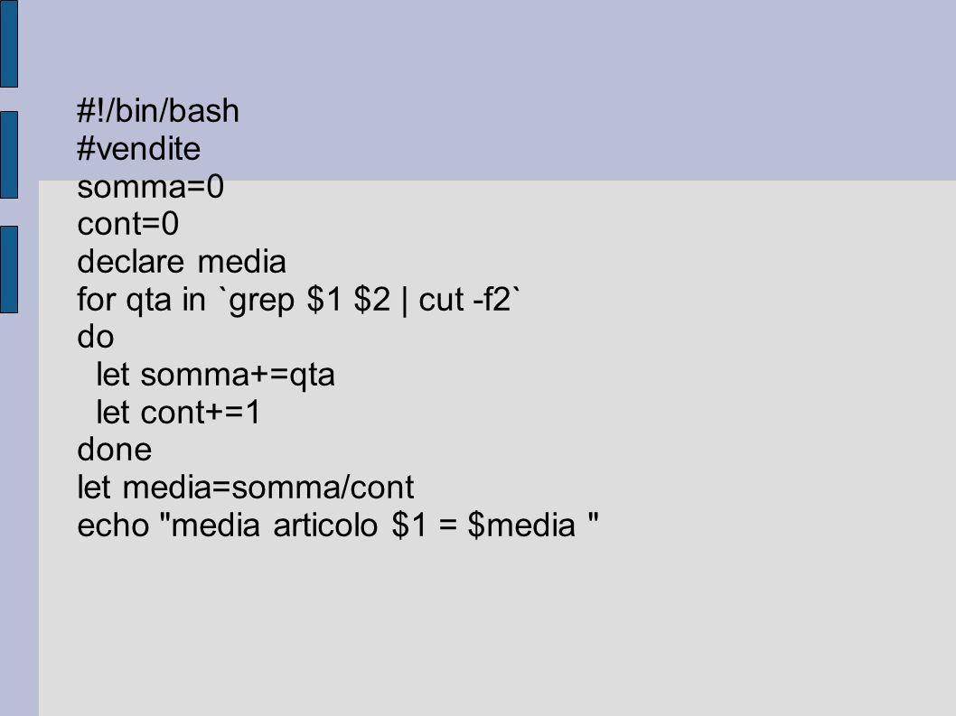 #!/bin/bash #vendite somma=0 cont=0 declare media for qta in `grep $1 $2 | cut -f2` do let somma+=qta let cont+=1 done let media=somma/cont echo media articolo $1 = $media