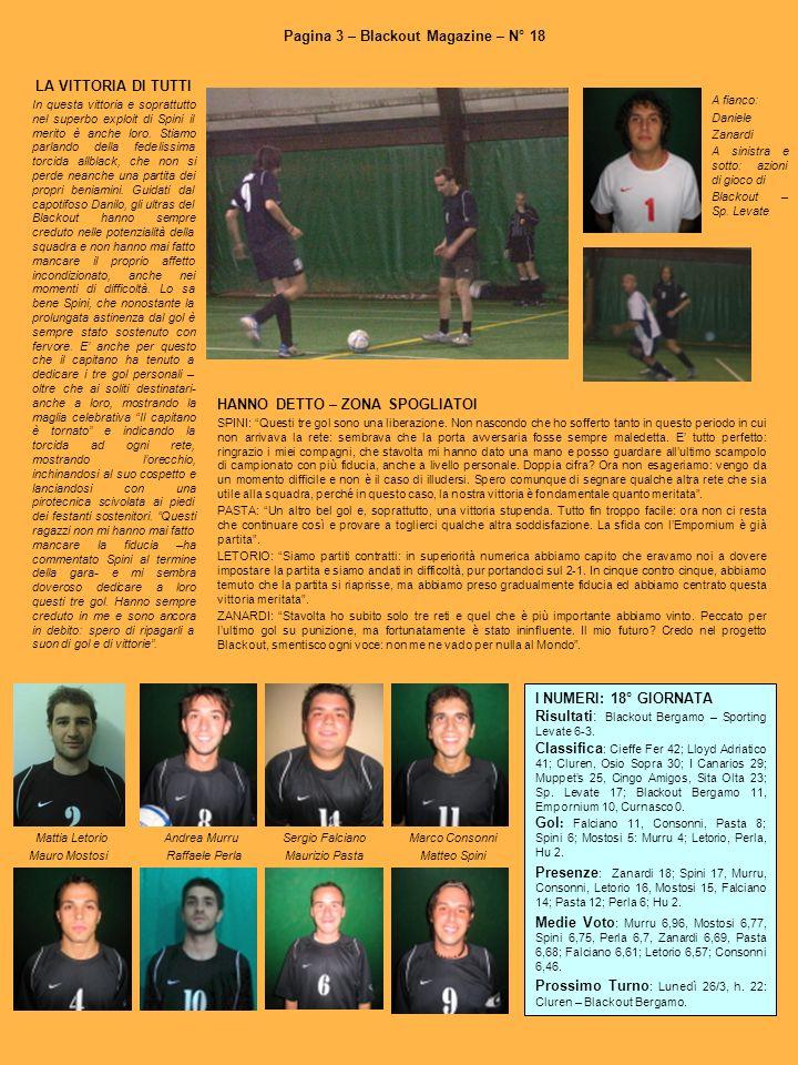Pagina 3 – Blackout Magazine – N° 18 I NUMERI: 18° GIORNATA Risultati: Blackout Bergamo – Sporting Levate 6-3. Classifica : Cieffe Fer 42; Lloyd Adria