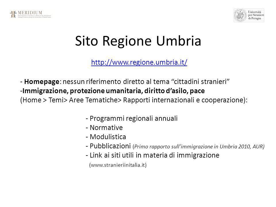 Sito Regione Umbria http://www.regione.umbria.it/ - Homepage: nessun riferimento diretto al tema cittadini stranieri -Immigrazione, protezione umanitaria, diritto dasilo, pace (Home > Temi> Aree Tematiche> Rapporti internazionali e cooperazione): - Programmi regionali annuali - Normative - Modulistica - Pubblicazioni (Primo rapporto sullimmigrazione in Umbria 2010, AUR) - Link ai siti utili in materia di immigrazione (www.stranieriinitalia.it)
