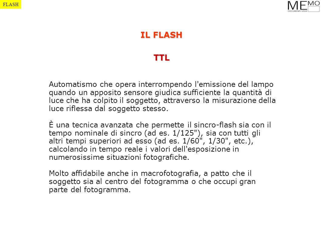 FLASH IL FLASH TTL Automatismo che opera interrompendo l'emissione del lampo quando un apposito sensore giudica sufficiente la quantità di luce che ha