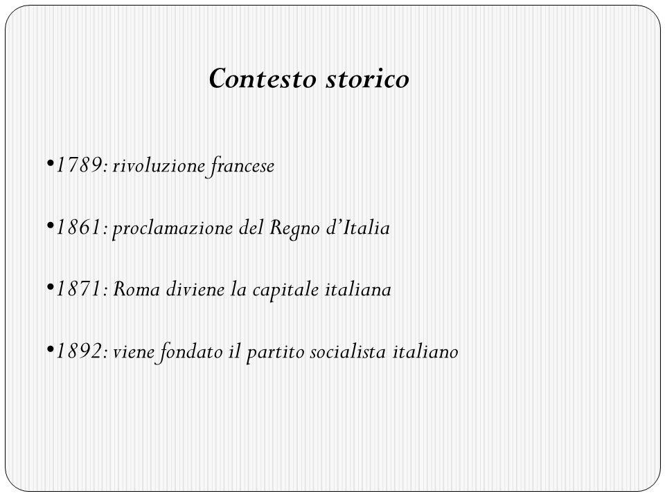 Contesto storico 1789: rivoluzione francese 1861: proclamazione del Regno dItalia 1871: Roma diviene la capitale italiana 1892: viene fondato il partito socialista italiano