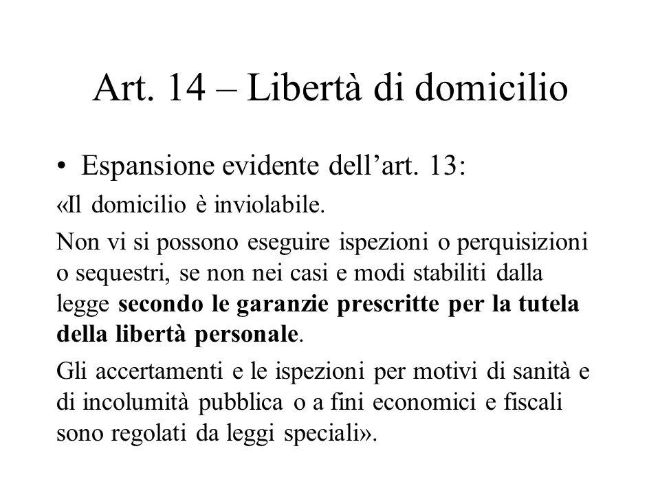 Art. 14 – Libertà di domicilio Espansione evidente dellart. 13: «Il domicilio è inviolabile. Non vi si possono eseguire ispezioni o perquisizioni o se