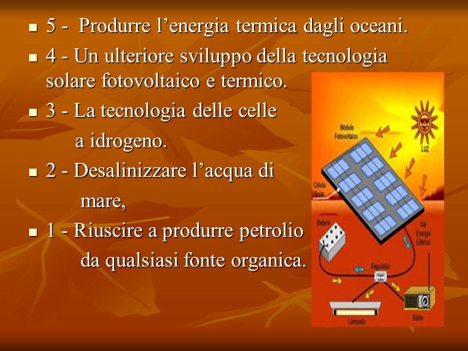 5 - Produrre lenergia termica dagli oceani. 4 - Un ulteriore sviluppo della tecnologia solare fotovoltaico e termico. 3 - La tecnologia delle celle a