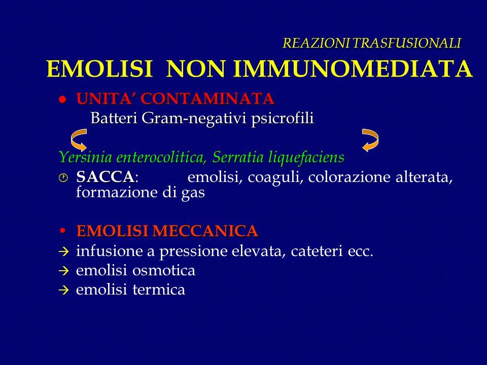 REAZIONI TRASFUSIONALI REAZIONI TRASFUSIONALI EMOLISI NON IMMUNOMEDIATA l UNITA CONTAMINATA Batteri Gram-negativi psicrofili Batteri Gram-negativi psi