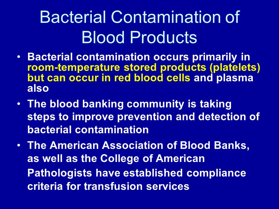 Bacterial Contamination of Blood Products Bacterial contamination occurs primarily in room-temperature stored products (platelets) but can occur in re