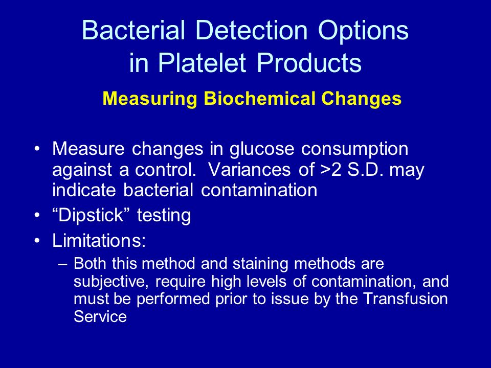 Bacterial Detection Options in Platelet Products Measuring Biochemical Changes Measure changes in glucose consumption against a control. Variances of
