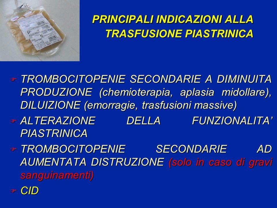 PRINCIPALI INDICAZIONI ALLA TRASFUSIONE PIASTRINICA F TROMBOCITOPENIE SECONDARIE A DIMINUITA PRODUZIONE (chemioterapia, aplasia midollare), DILUIZIONE (emorragie, trasfusioni massive) F ALTERAZIONE DELLA FUNZIONALITA PIASTRINICA F TROMBOCITOPENIE SECONDARIE AD AUMENTATA DISTRUZIONE (solo in caso di gravi sanguinamenti) F CID