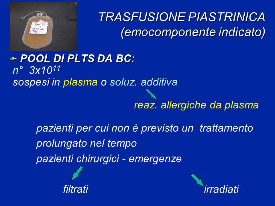 TRASFUSIONE PIASTRINICA (emocomponente indicato) F POOL DI PLTS DA BC: n° 3x10 11 sospesi in plasma o soluz. additiva reaz. allergiche da plasma pazie