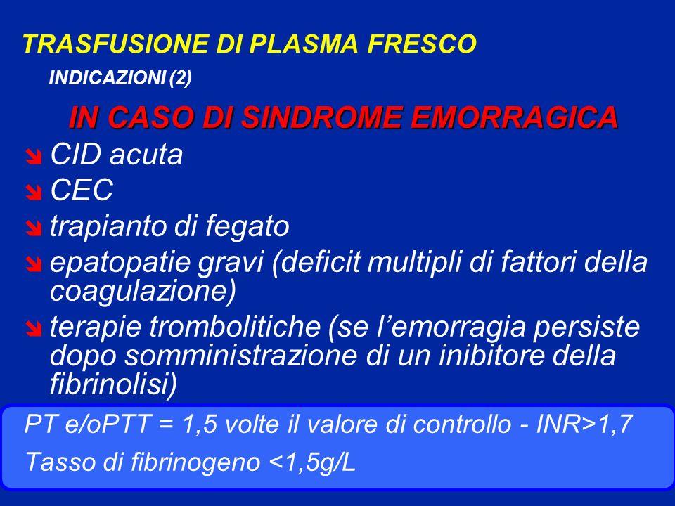 TRASFUSIONE DI PLASMA FRESCO INDICAZIONI (2) IN CASO DI SINDROME EMORRAGICA î CID acuta î CEC î trapianto di fegato î epatopatie gravi (deficit multipli di fattori della coagulazione) î terapie trombolitiche (se lemorragia persiste dopo somministrazione di un inibitore della fibrinolisi) PT e/oPTT = 1,5 volte il valore di controllo - INR>1,7 Tasso di fibrinogeno <1,5g/L
