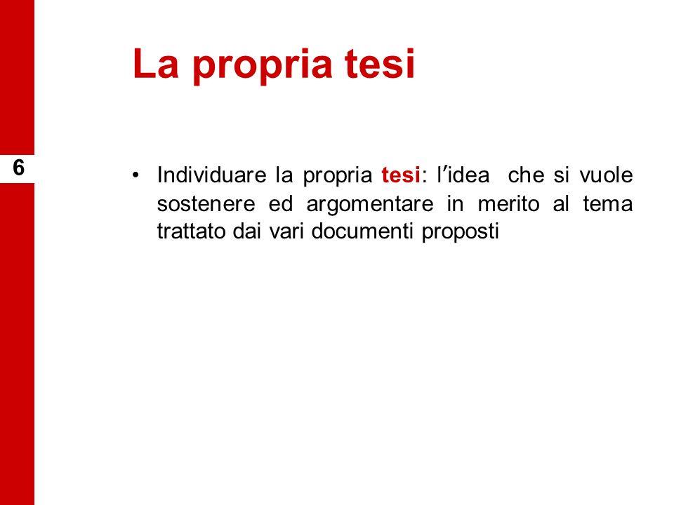 La propria tesi Individuare la propria tesi: lidea che si vuole sostenere ed argomentare in merito al tema trattato dai vari documenti proposti 6