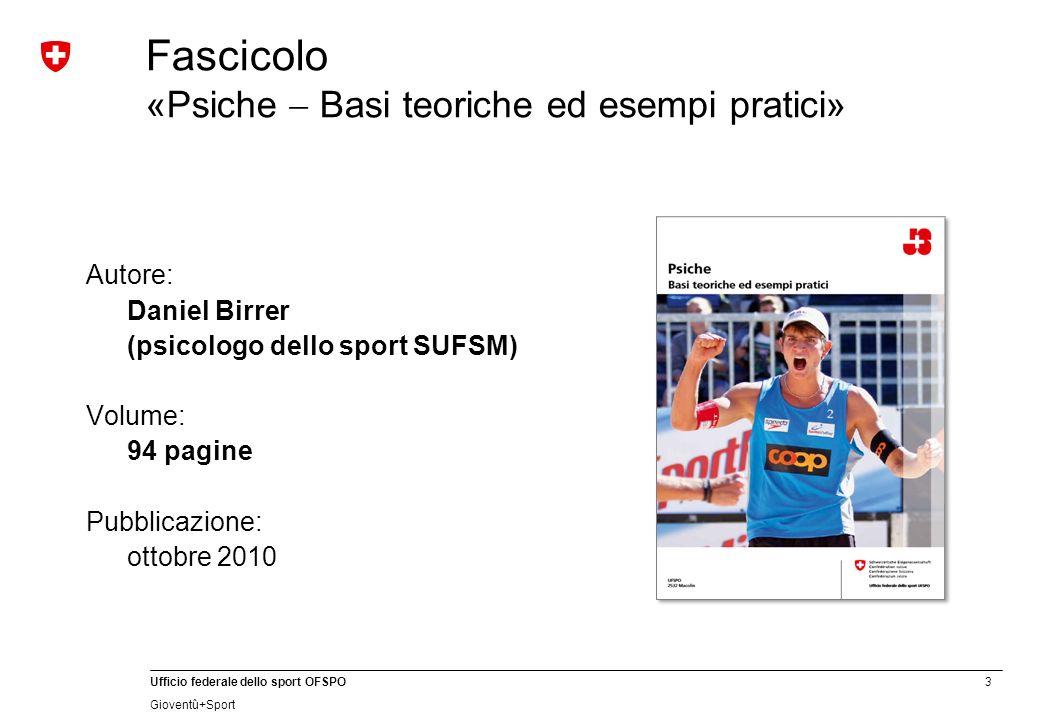 3 Ufficio federale dello sport OFSPO Gioventû+Sport Fascicolo «Psiche Basi teoriche ed esempi pratici» Autore: Daniel Birrer (psicologo dello sport SUFSM) Volume: 94 pagine Pubblicazione: ottobre 2010