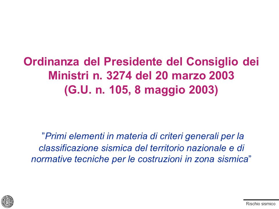 Rischio sismico Ordinanza del Presidente del Consiglio dei Ministri n. 3274 del 20 marzo 2003 (G.U. n. 105, 8 maggio 2003) Primi elementi in materia d