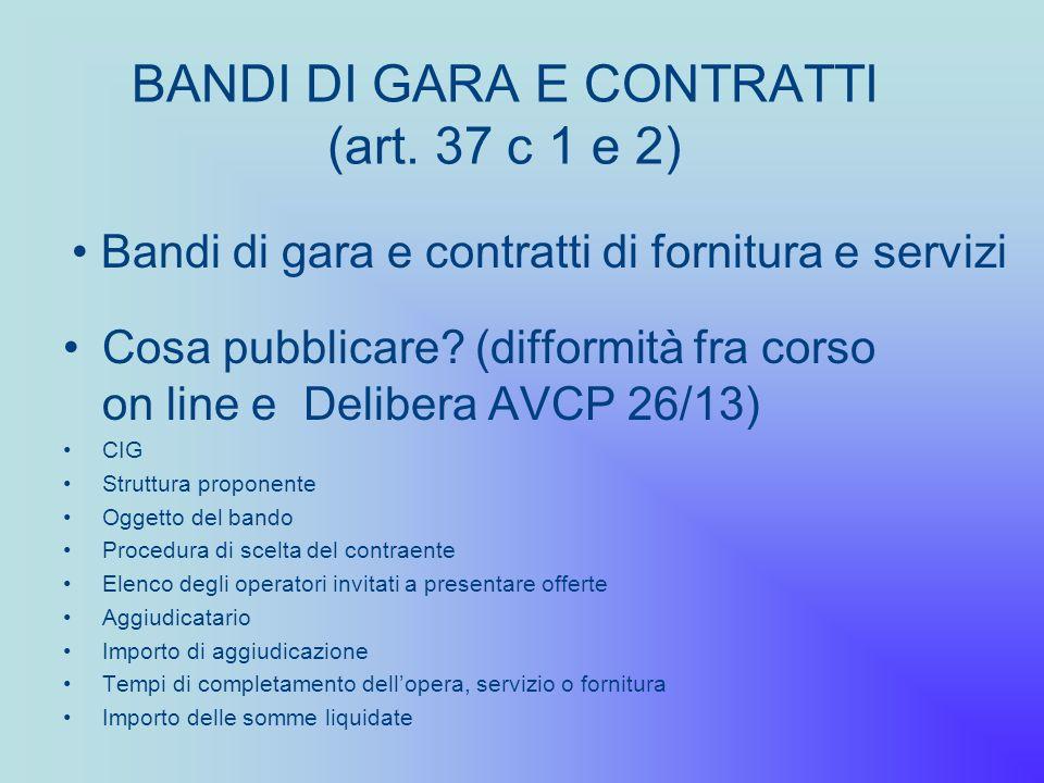 BANDI DI GARA E CONTRATTI (art. 37 c 1 e 2) Cosa pubblicare? (difformità fra corso on line e Delibera AVCP 26/13) CIG Struttura proponente Oggetto del