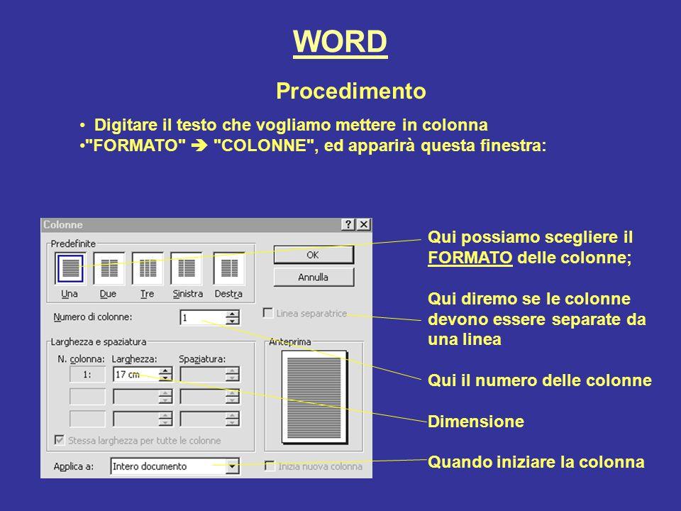 WORD Procedimento Digitare il testo che vogliamo mettere in colonna FORMATO COLONNE , ed apparirà questa finestra: Qui possiamo scegliere il FORMATO delle colonne; Qui diremo se le colonne devono essere separate da una linea Qui il numero delle colonne Dimensione Quando iniziare la colonna