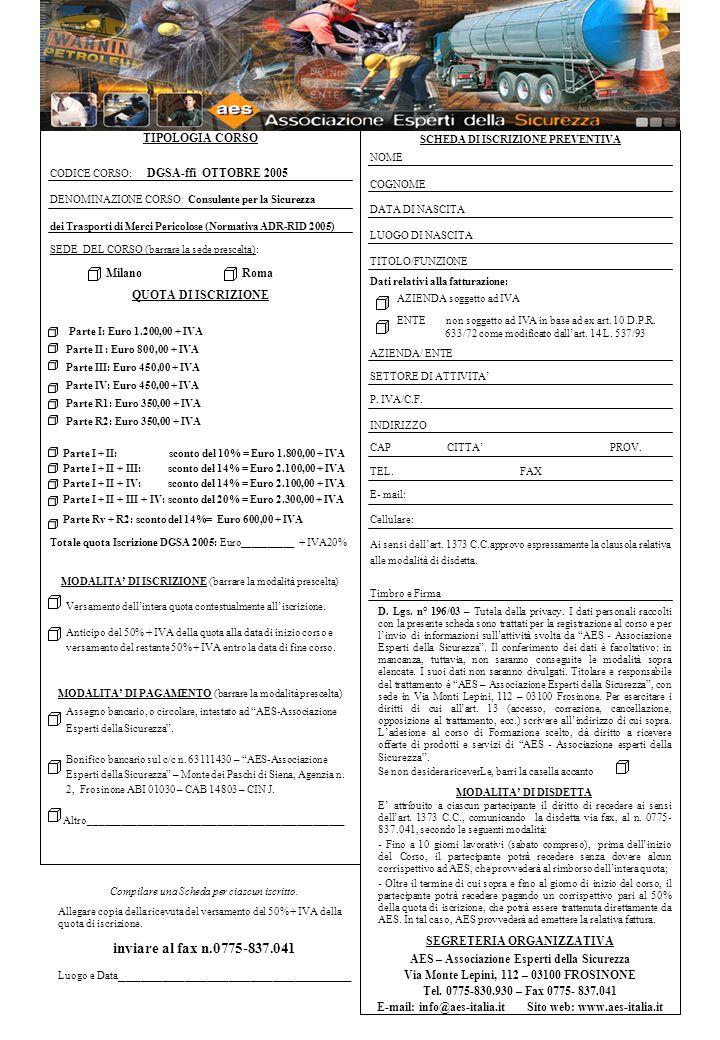 TIPOLOGIA CORSO CODICE CORSO: DGSA-ffi OTTOBRE 2005 DENOMINAZIONE CORSO : Consulente per la Sicurezza dei Trasporti di Merci Pericolose (Normativa ADR-RID 2005) SEDE DEL CORSO (barrare la sede prescelta): Milano Roma QUOTA DI ISCRIZIONE Parte I: Euro 1.200,00 + IVA Parte II : Euro 800,00 + IVA Parte III: Euro 450,00 + IVA Parte IV: Euro 450,00 + IVA Parte R1: Euro 350,00 + IVA Parte R2: Euro 350,00 + IVA Parte I + II: sconto del 10% = Euro 1.800,00 + IVA Parte I + II + III: sconto del 14% = Euro 2.100,00 + IVA Parte I + II + IV: sconto del 14% = Euro 2.100,00 + IVA Parte I + II + III + IV: sconto del 20% = Euro 2.300,00 + IVA Parte Rv + R2: sconto del 14%= Euro 600,00 + IVA Totale quota Iscrizione DGSA 2005: Euro__________ + IVA20% MODALITA DI ISCRIZIONE (barrare la modalità prescelta) Versamento dellintera quota contestualmente alliscrizione.