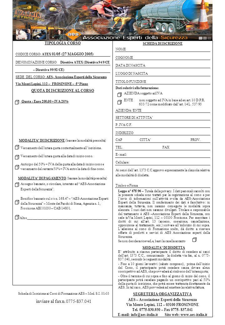 TIPOLOGIA CORSO CODICE CORSO: ATEX 01/05 (27 MAGGIO 2005) DENOMINAZIONE CORSO : Direttive ATEX (Direttiva 94/9/CE – Direttiva 99/92/CE) SEDE DEL CORSO: AES- Associazione Esperti della Sicurezza Via Monti Lepini, 112 – FROSINONE – 5° Piano QUOTA DI ISCRIZIONE AL CORSO Quota : Euro 200,00 + IVA 20% MODALITA DI ISCRIZIONE (barrare la modalità prescelta) Versamento dellintera quota contestualmente alliscrizione.