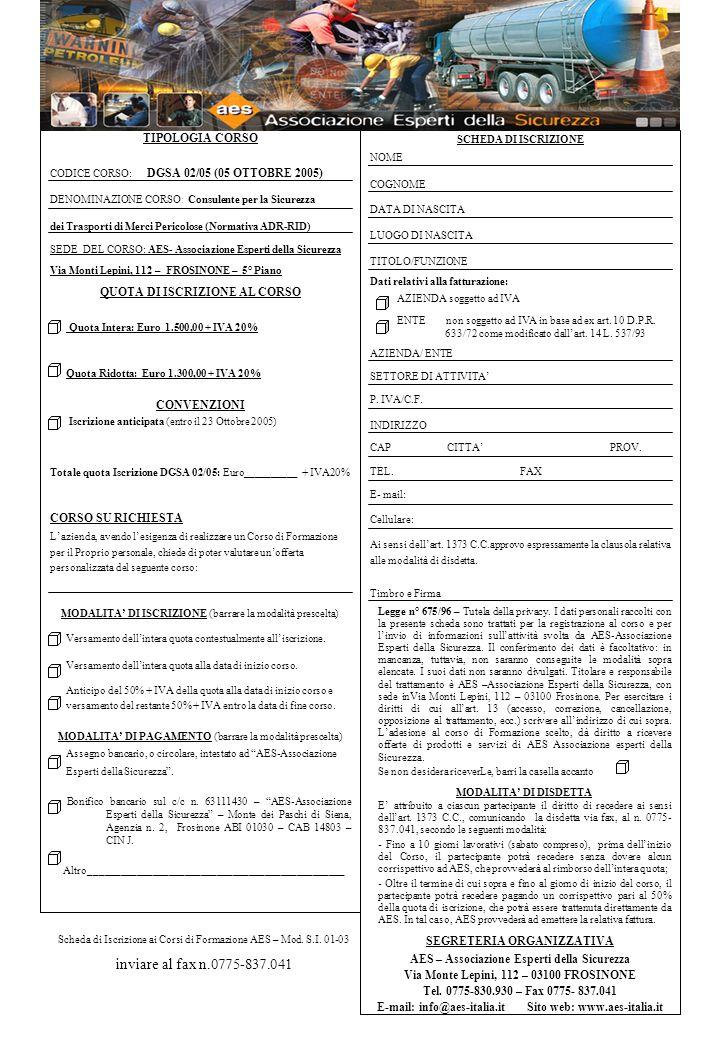 TIPOLOGIA CORSO CODICE CORSO: DGSA 02/05 (05 OTTOBRE 2005) DENOMINAZIONE CORSO : Consulente per la Sicurezza dei Trasporti di Merci Pericolose (Normativa ADR-RID) SEDE DEL CORSO: AES- Associazione Esperti della Sicurezza Via Monti Lepini, 112 – FROSINONE – 5° Piano QUOTA DI ISCRIZIONE AL CORSO Quota Intera: Euro 1.500,00 + IVA 20% Quota Ridotta: Euro 1.300,00 + IVA 20% CONVENZIONI Iscrizione anticipata (entro il 23 Ottobre 2005) Totale quota Iscrizione DGSA 02/05: Euro__________ + IVA20% CORSO SU RICHIESTA Lazienda, avendo lesigenza di realizzare un Corso di Formazione per il Proprio personale, chiede di poter valutare unofferta personalizzata del seguente corso: MODALITA DI ISCRIZIONE (barrare la modalità prescelta) Versamento dellintera quota contestualmente alliscrizione.