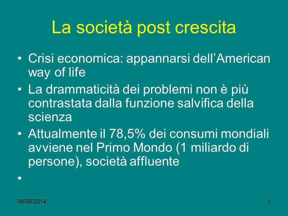 06/05/20141 La società post crescita Crisi economica: appannarsi dellAmerican way of life La drammaticità dei problemi non è più contrastata dalla fun