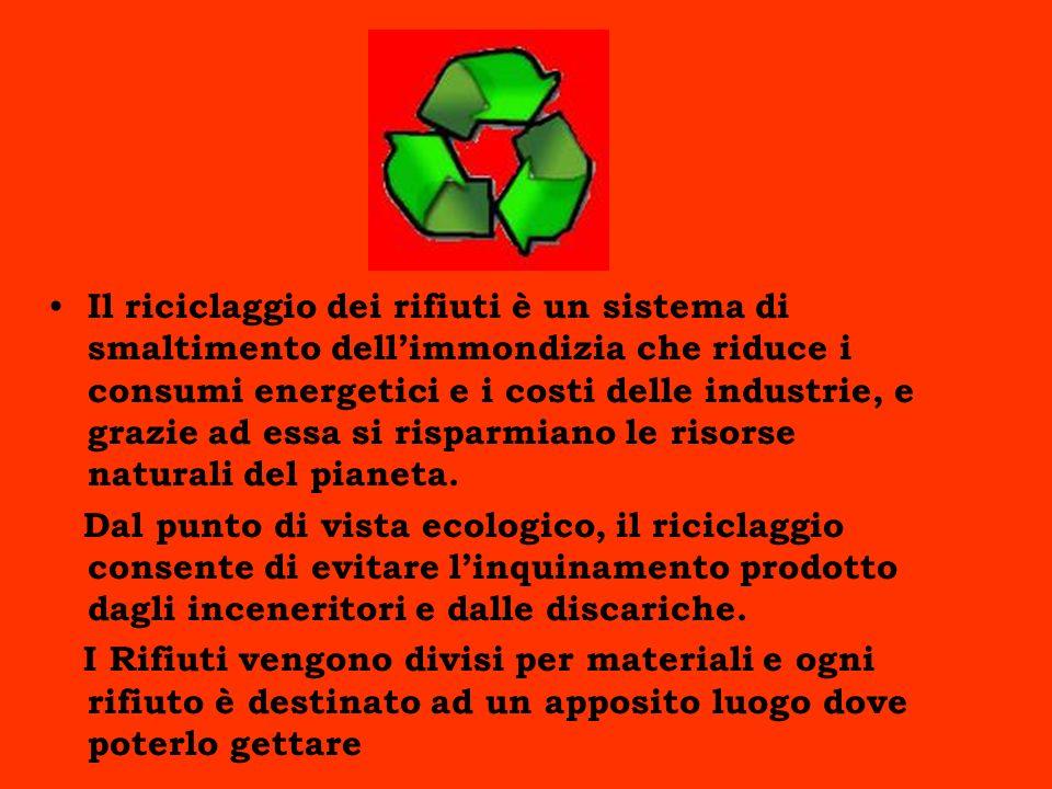 Il riciclaggio dei rifiuti è un sistema di smaltimento dellimmondizia che riduce i consumi energetici e i costi delle industrie, e grazie ad essa si risparmiano le risorse naturali del pianeta.