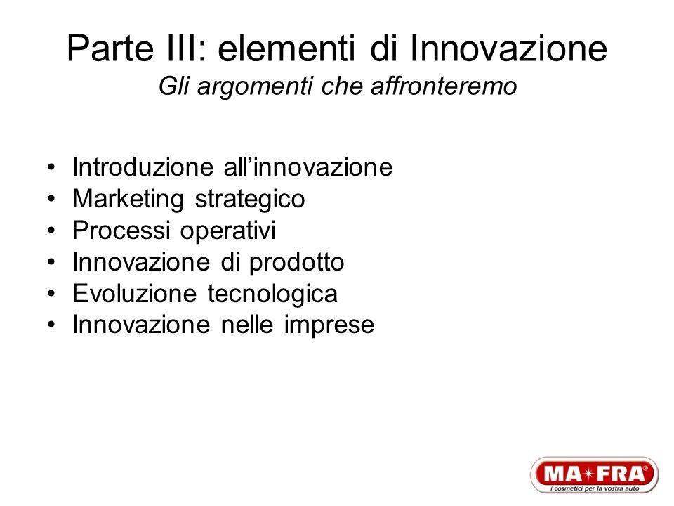 Parte III: elementi di Innovazione Gli argomenti che affronteremo Introduzione allinnovazione Marketing strategico Processi operativi Innovazione di p