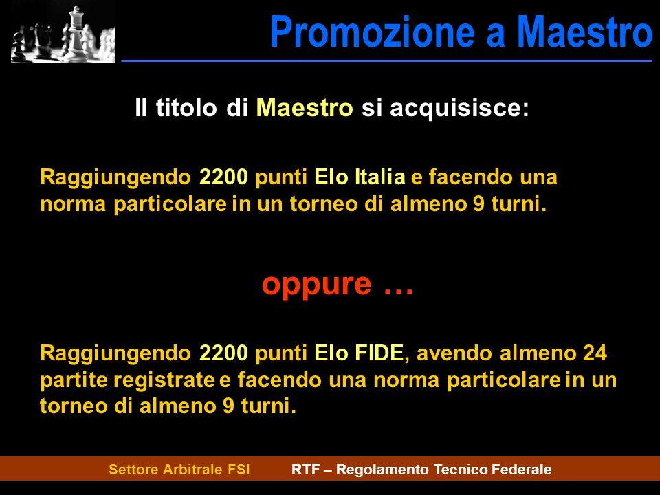Settore Arbitrale FSI RTF – Regolamento Tecnico Federale Promozione a Maestro Maestro Il titolo di Maestro si acquisisce: Raggiungendo 2200 punti Elo