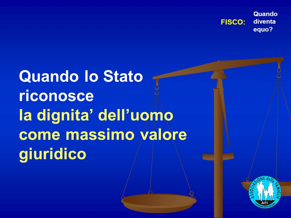 Quando lo Stato riconosce la dignita delluomo come massimo valore giuridico FISCO: Quando diventa equo?