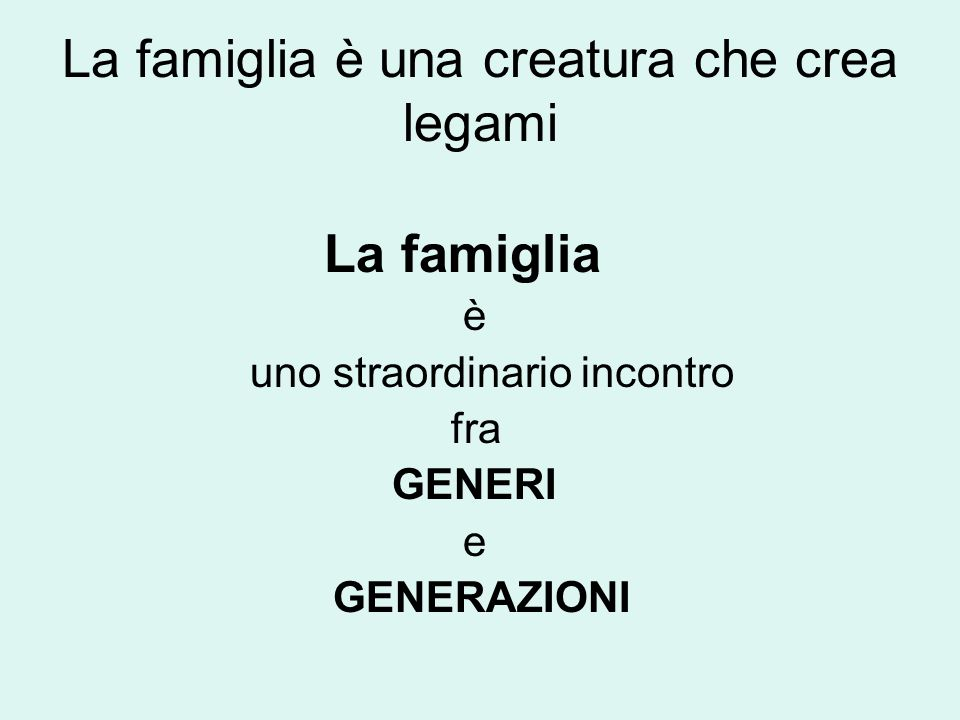 La famiglia è una creatura che crea legami La famiglia è uno straordinario incontro fra GENERI e GENERAZIONI